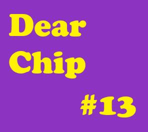 Dear Chip #13: