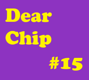 Dear Chip #15: