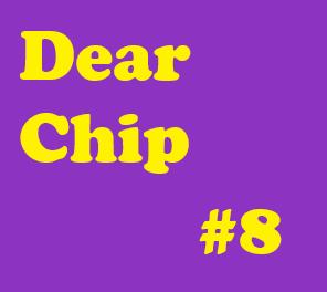 Dear Chip #8: